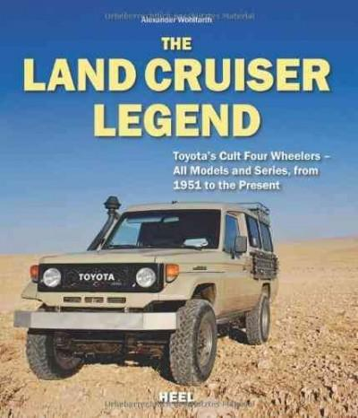 The Land Cruiser Legend: Toyota's Cult Four Wheelers: All Models and Series, from 1951 to the Present