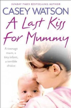 A Last Kiss for Mummy: A teenage mum, a tiny infant, a terrible choice (Paperback)
