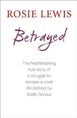 Betrayed: One Girl's Struggle to Escape a Cruel Life Defined by Family Honour (Paperback)