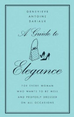 A Guide to Elegance: For Every Woman Who Wants to Be Well and Properly Dressed on All Occasions (Hardcover)