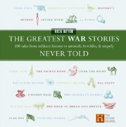 The Greatest War Stories Never Told: 100 Tales From Military History To Astonish, Bewilder, & Stupefy (Hardcover)