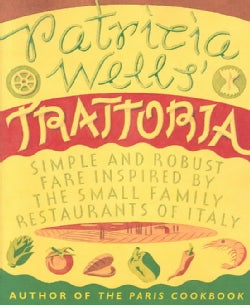 Patricia Wells' Trattoria: Simple, Robust Fare Inspired by the Small Family Restaurants of Italy (Paperback)