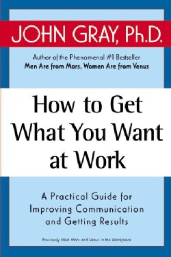 How to Get What You Want at Work: A Practical Guide for Improving Communication and Getting Results (Paperback)