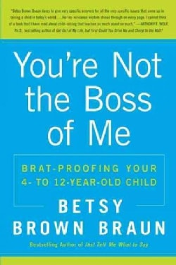 You're Not the Boss of Me: Brat-Proofing Your Four- to Twelve-Year-Old Child (Paperback)