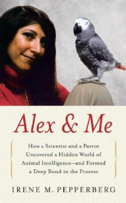 Alex & Me: How a Scientist and a Parrot Discovered a Hidden World of Animal Intelligence--And Formed a Deep Bond ... (Hardcover)