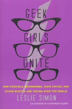 Geek Girls Unite: How Fangirls, Bookworms, Indie Chicks and Other Misfits Are Taking over the World (Paperback)