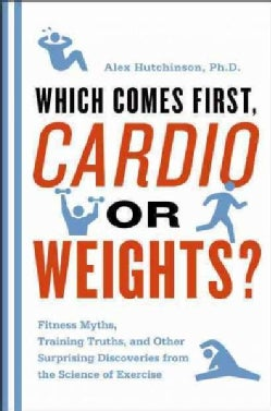 Which Comes First, Cardio or Weights?: Fitness Myths, Training Truths, and Other Surprising Discoveries from the ... (Paperback)