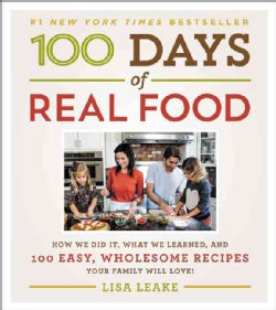 100 Days of Real Food: How We Did It, What We Learned, and 100 Easy, Wholesome Recipes Your Family Will Love (Hardcover)