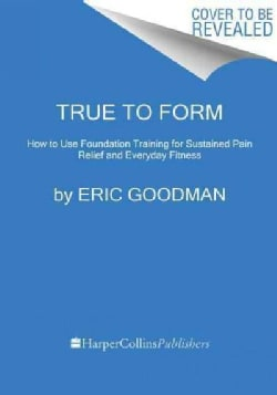 True to Form: How to Use Foundation Training for Sustained Pain Relief and Everyday Fitness (Paperback)
