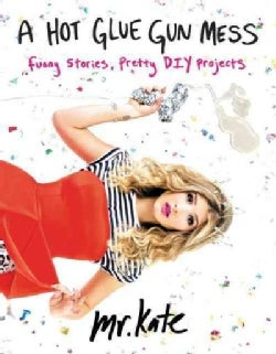 A Hot Glue Gun Mess: Funny Stories, Pretty DIY Projects (Paperback)
