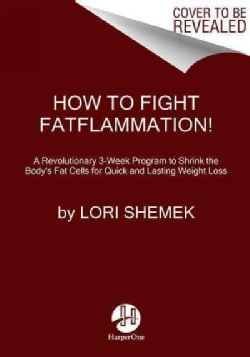How to Fight Fatflammation!: A Revolutionary 3-Week Program to Shrink the Body's Fat Cells for Quick and Lasting ... (Paperback)