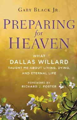 Preparing for Heaven: What Dallas Willard Taught Me About Living, Dying, and Eternal Life (Hardcover)