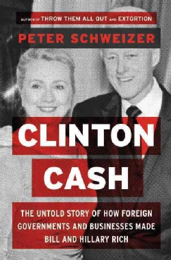 Clinton Cash: The Untold Story of How and Why Foreign Governments and Businesses Helped Make Bill and Hillary Rich (Hardcover)