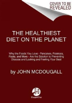 The Healthiest Diet on the Planet: Why the Foods You Love--Pizza, Pancakes, Potatoes, Pasta, and More--are the So... (Hardcover)