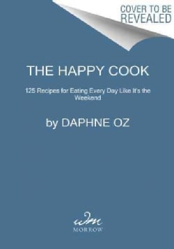 The Happy Cook: 125 Recipes for Celebrating Every Day Like It's the Weekend (Hardcover)