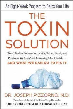 The Toxin Solution: How Hidden Poisons in the Air, Water, Food, and Products We Use Are Destroying Our Health - a... (Hardcover)