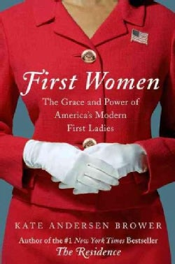 First Women: The Grace and Power of America's Modern First Ladies (Hardcover)