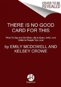 There Is No Good Card for This: What to Say and Do When Life Is Scary, Awful, and Unfair to People You Love (Hardcover)