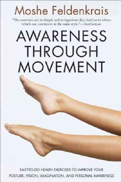 Awareness Through Movement: Easy-to-Do Health Exercises to Improve Your Posture, Vision, Imagination, and Persona... (Paperback)