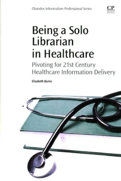 Being a Solo Librarian in Healthcare: Pivoting for 21st Century Healthcare Information Delivery (Paperback)