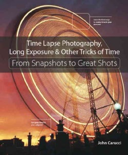 Time Lapse Photography, Long Exposure & Other Tricks of Time: From Snapshots to Great Shots (Paperback)