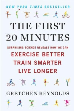 The First 20 Minutes: Surprising Science Reveals How We Can Exercise Better, Train Smarter, Live Longer (Paperback)
