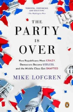 The Party Is over: How Republicans Went Crazy, Democrats Became Useless, and the Middle Class Got Shafted (Paperback)