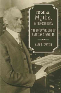 Moths, Myths, and Mosquitoes: The Eccentric Life of Harrison G. Dyar, Jr. (Hardcover)