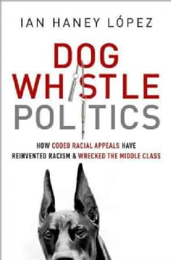 Dog Whistle Politics: How Coded Racial Appeals Have Reinvented Racism and Wrecked the Middle Class (Paperback)