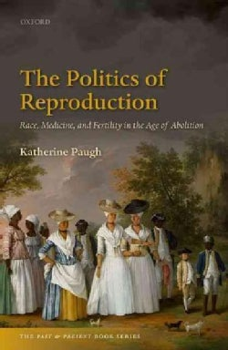 The Politics of Reproduction: Race, Medicine, and Fertility in the Age of Abolition (Hardcover)