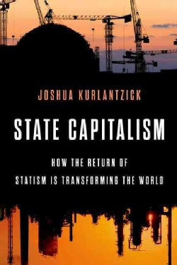 State Capitalism: How the Return of Statism Is Transforming the World (Hardcover)