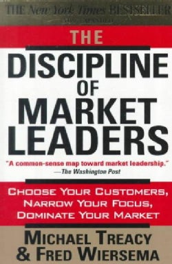 The Discipline of Market Leaders: Choose Your Customers, Narrow Your Focus, Dominate Your Market (Paperback)