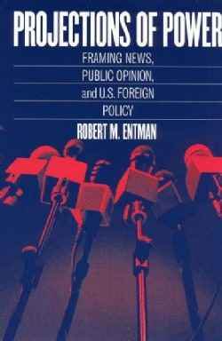 Projections of Power: Framing News, Public Opinion, and U.S. Foreign Policy (Paperback)