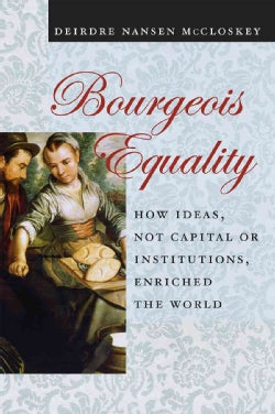 Bourgeois Equality: How Ideas, Not Capital or Institutions, Enriched the World (Hardcover)
