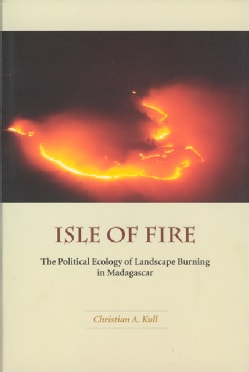 Isle of Fire: The Political Ecology of Landscape Burning in Madagascar (Paperback)