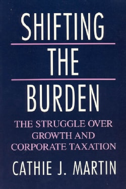 Shifting the Burden: The Struggle over Growth and Corporate Taxation (Paperback)