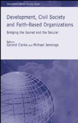 Development, Civil Society and Faith-Based Organizations: Bridging the Sacred and the Secular (Hardcover)