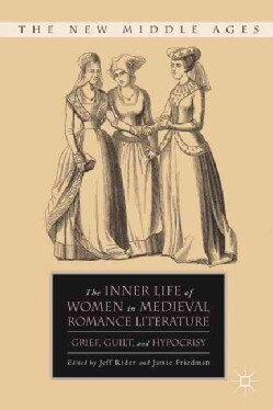 The Inner Life of Women in Medieval Romance Literature: Grief, Guilt and Hypocrisy (Hardcover)