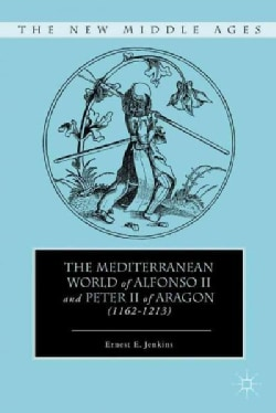 The Mediterranean World of Alfonso II and Peter II of Aragon (1162-1213) (Hardcover)