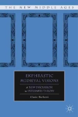 Ekphrastic Medieval Visions: A New Discussion in Interarts Theory (Hardcover)