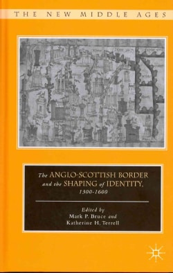 The Anglo-Scottish Border and the Shaping of Identity, 1300-1600 (Hardcover)