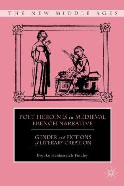 Poet Heroines in Medieval French Narrative: Gender and Fictions of Literary Creation (Hardcover)