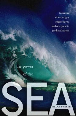 The Power of the Sea: Tsunamis, Storm Surges, Rogue Waves, and Our Quest to Predict Disasters (Paperback)