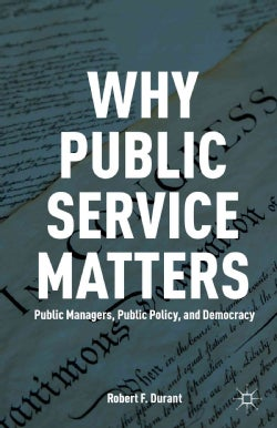 Why Public Service Matters: Public Managers, Public Policy, and Democracy (Paperback)
