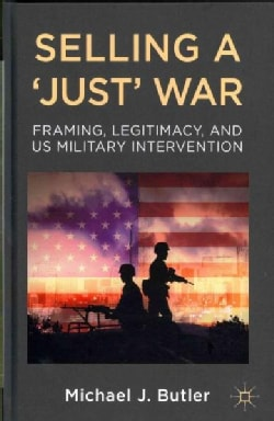 Selling a 'Just' War: Framing, Legitimacy, and US Military Intervention (Hardcover)
