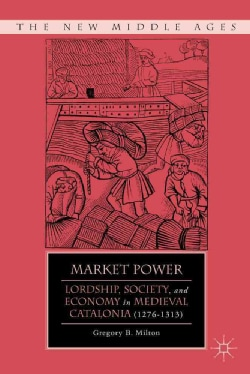 Market Power: Lordship, Society, and Economy in Medieval Catalonia (1276-1313) (Hardcover)
