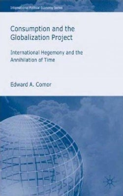 Consumption and the Globalization Project: International Hegemony and the Annihilation of Time (Hardcover)