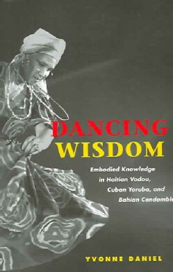 Dancing Wisdom: Embodied Knowledge In Haitian Vodou, Cuban Yoruba, And Bahian Candomble (Paperback)
