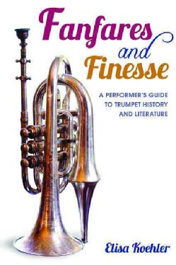 Fanfares and Finesse: A Performer's Guide to Trumpet History and Literature (Hardcover)