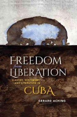 Freedom from Liberation: Slavery, Sentiment, and Literature in Cuba (Hardcover)